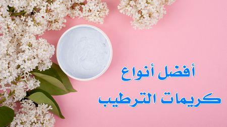 أفضل أنواع كريمات الترطيب , Best Skin Creams