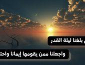 اللهم بلغنا ليلة القدر واجعلنا ممن يقومها إيمانا واحتسابا