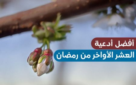 أفضل الأدعية في العشر الأواخر من رمضان , اللهم إنك عفو تحب العفو فاعف عنا